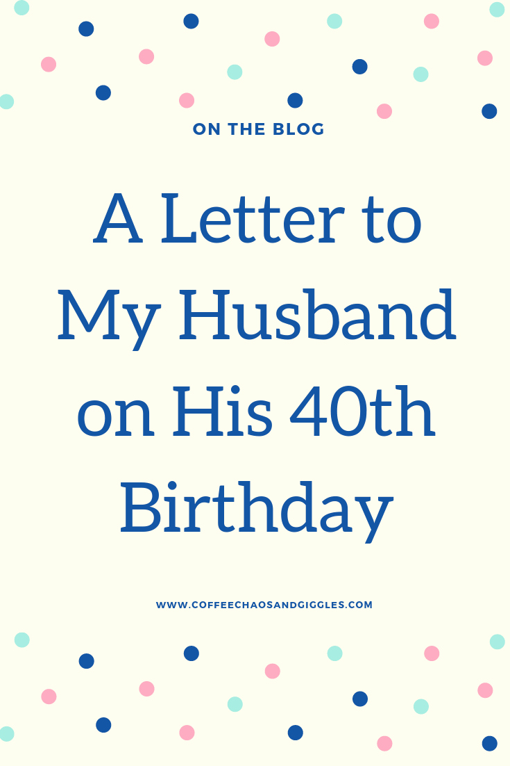 Birthday Letter to My Husband Inspirational A Letter to My Husband On His 40th Birthday Coffee Chaos